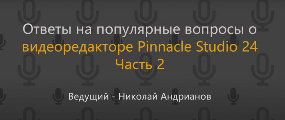 Ответы на популярные вопросы о видеоредакторе Pinnacle Studio 24. Часть 2